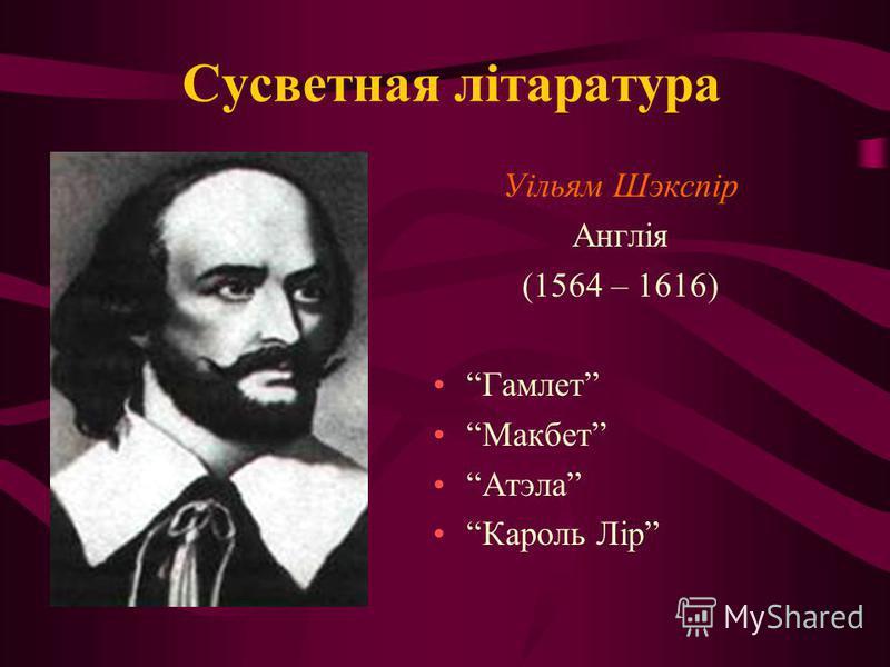 Сусветная літаратура Уільям Шэкспір Англія (1564 – 1616) Гамлет Макбет Атэла Кароль Лір