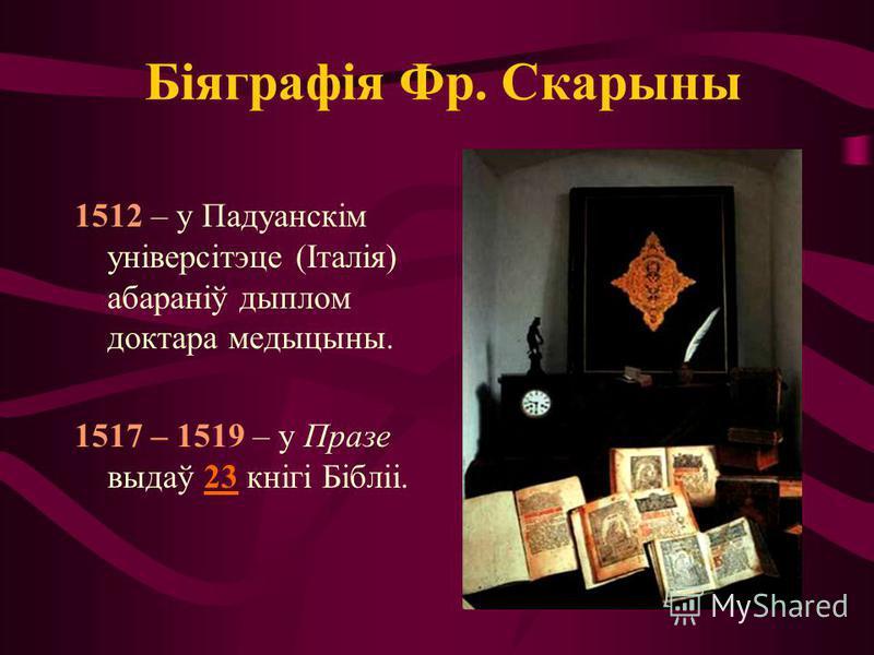 Біяграфія Фр. Скарыны 1512 – у Падуанскім універсітэце (Італія) абараніў дыплом доктара медыцыны. 1517 – 1519 – у Празе выдаў 23 кнігі Бібліі.