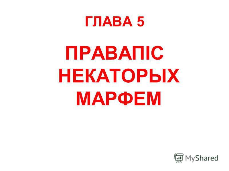 ГЛАВА 5 ПРАВАПІС НЕКАТОРЫХ МАРФЕМ