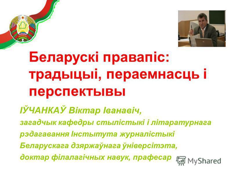 ІЎЧАНКАЎ Віктар Іванавіч, загадчык кафедры стылістыкі і літаратурнага рэдагавання Інстытута журналістыкі Беларускага дзяржаўнага ўніверсітэта, доктар філалагічных навук, прафесар Беларускі правапіс: традыцыі, пераемнасць і перспектывы