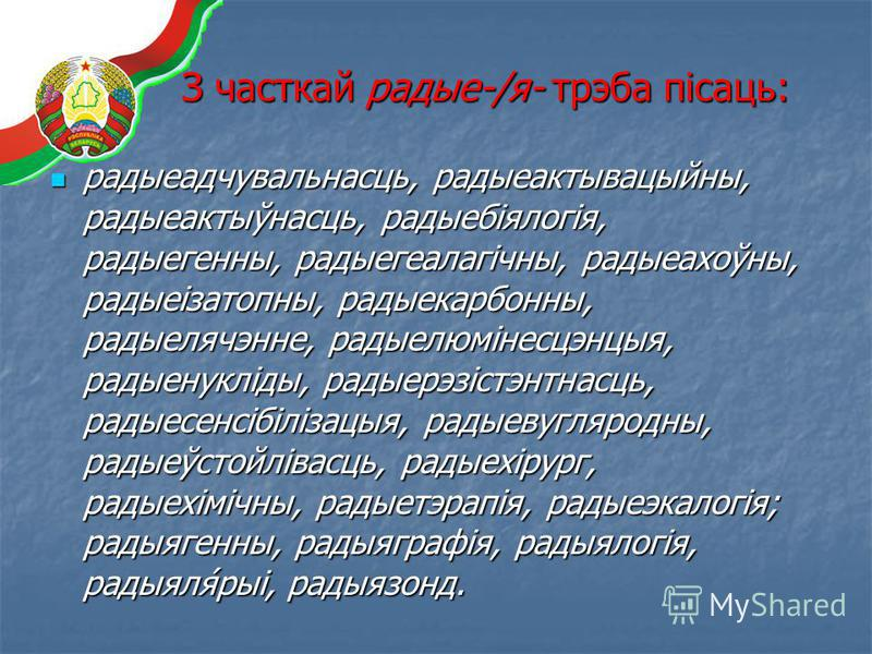З часткай радые-/я- трэба пісаць: радыеадчувальнасць, радыеактывацыйны, радыеактыўнасць, радыебіялогія, радыегенны, радыегеалагічны, радыеахоўны, радыеізатопны, радыекарбонны, радыелячэнне, радыелюмінесцэнцыя, радыенукліды, радыерэзістэнтнасць, радые