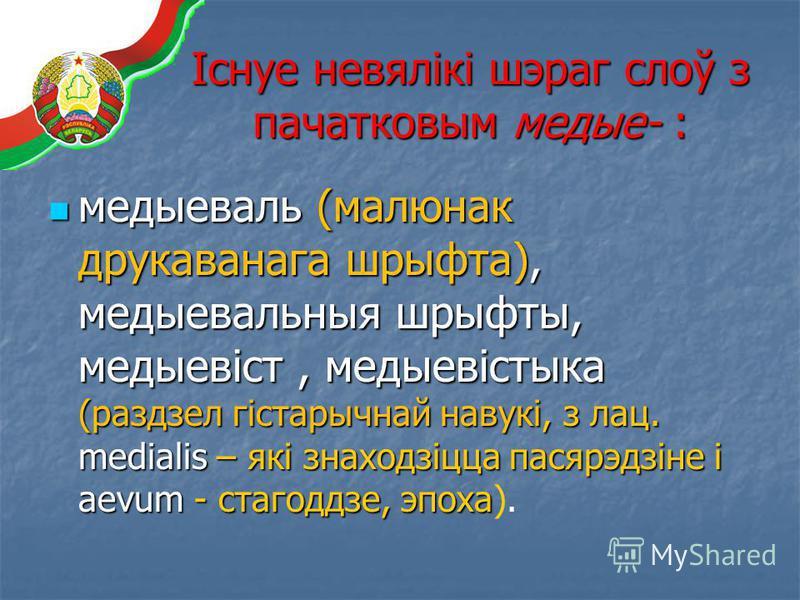 Існуе невялікі шэраг слоў з пачатковым медые- : медыеваль (малюнак друкаванага шрыфта), медыевальныя шрыфты, медыевіст, медыевістыка (раздзел гістарычнай навукі, з лац. medialis – які знаходзіцца пасярэдзіне і aevum - стагоддзе, эпоха медыеваль (малю