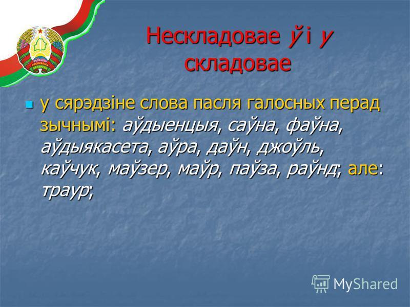 Нескладовае ў і у складовае у сярэдзіне слова пасля галосных перад зычнымі: аўдыенцыя, саўна, фаўна, аўдыякасета, аўра, даўн, джоўль, каўчук, маўзер, маўр, паўза, раўнд; але: траур; у сярэдзіне слова пасля галосных перад зычнымі: аўдыенцыя, саўна, фа