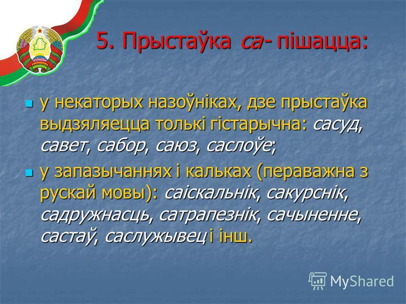 5. Прыстаўка са- пішацца: у некаторых назоўніках, дзе прыстаўка выдзяляецца толькі гістарычна: сасуд, савет, сабор, саюз, саслоўе; у некаторых назоўніках, дзе прыстаўка выдзяляецца толькі гістарычна: сасуд, савет, сабор, саюз, саслоўе; у запазычаннях