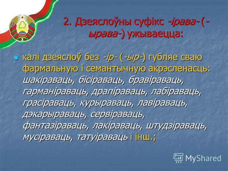 2. Дзеяслоўны суфікс -ірава- (- ырава-) ужываецца: калі дзеяслоў без -ір- (-ыр-) губляе сваю фармальную і семантычную акрэсленасць: шакіраваць, бісіраваць, бравіраваць, гарманіраваць, драпіраваць, лабіраваць, грасіраваць, курыраваць, лавіраваць, дэка