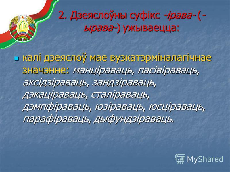 2. Дзеяслоўны суфікс -ірава- (- ырава-) ужываецца: калі дзеяслоў мае вузкатэрміналагічнае значэнне: манціраваць, пасівіраваць, аксідзіраваць, зандзіраваць, дэкаціраваць, сталіраваць, дэмпфіраваць, юзіраваць, юсціраваць, парафіраваць, дыфундзіраваць.