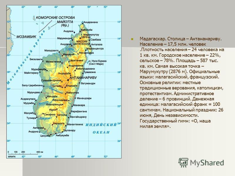 Мадагаскар. Столица – Антананариву. Население – 17,5 млн. человек.Плотность населения – 24 человека на 1 кв. км. Городское население – 22%, сельское – 78%. Площадь – 587 тыс. кв. км. Самая высокая точка – Марумукутру (2876 м). Официальные языки: мала
