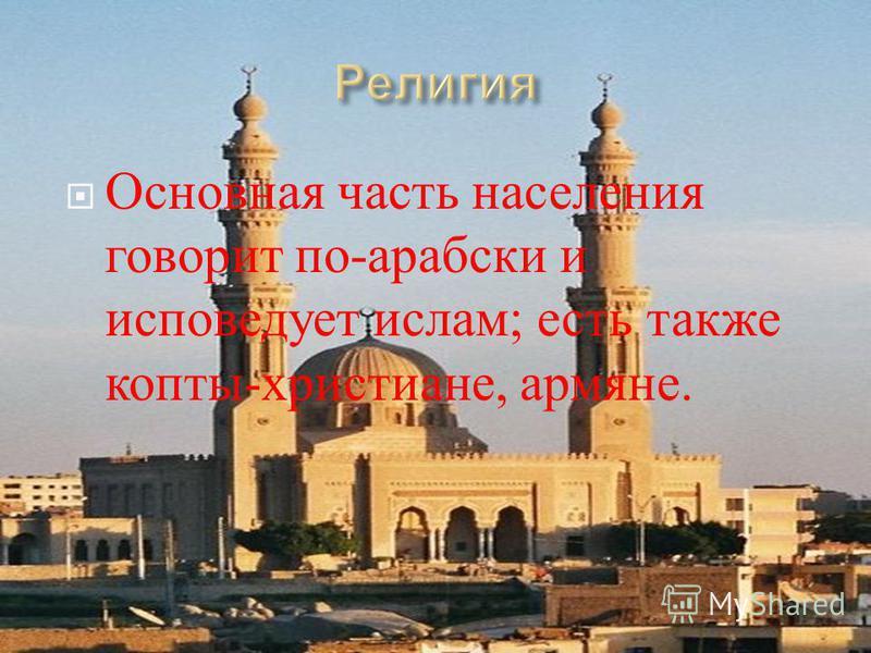 Основная часть населения говорит по - арабски и исповедует ислам ; есть также копты - христиане, армяне.