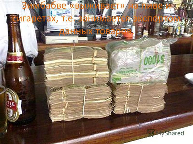 Зимбабве «выживает» на пиве и сигаретах, т.е. занимается экспортом данных товаров.