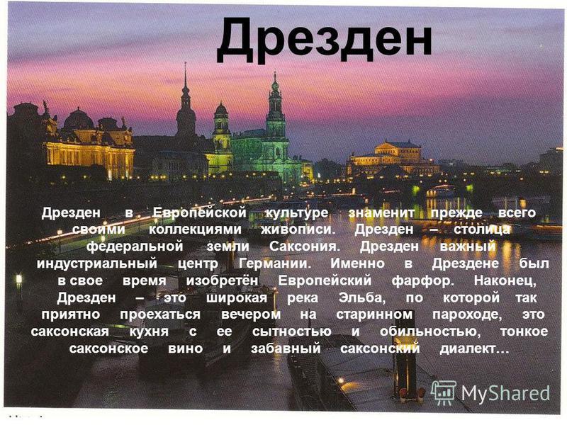 Дрезден Дрезден в Европейской культуре знаменит прежде всего своими коллекциями живописи. Дрезден – столица федеральной земли Саксония. Дрезден важный индустриальный центр Германии. Именно в Дрездене был в свое время изобретён Европейский фарфор. Нак