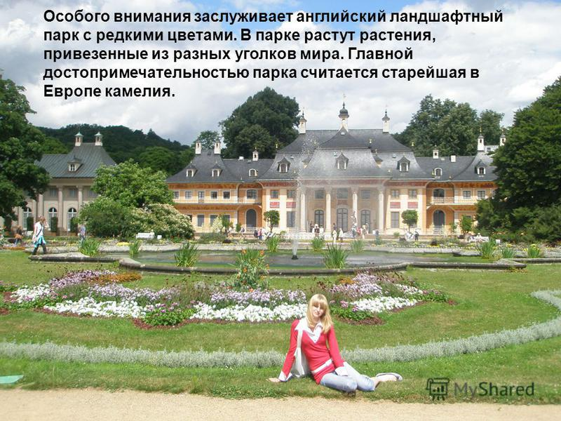 Особого внимания заслуживает английский ландшафтный парк с редкими цветами. В парке растут растения, привезенные из разных уголков мира. Главной достопримечательностью парка считается старейшая в Европе камелия.