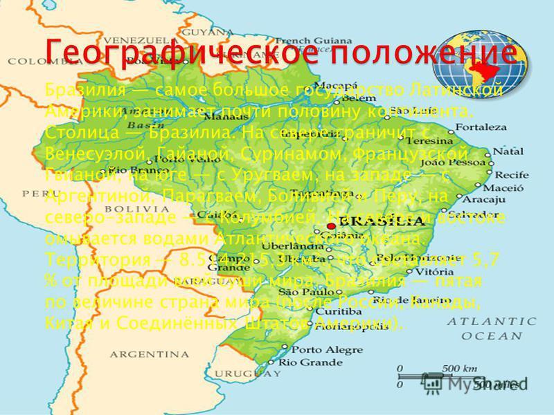 Бразилия самое большое государство Латинской Америки, занимает почти половину континента. Столица Бразилиа. На севере граничит с Венесуэлой, Гайаной, Суринамом, Французской Гвианой, на юге с Уругваем, на западе с Аргентиной, Парагваем, Боливией и Пер