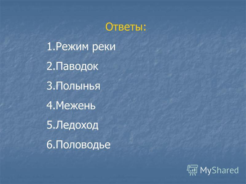 Ответы: 1. Режим реки 2. Паводок 3. Полынья 4. Межень 5. Ледоход 6.Половодье
