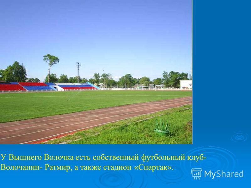 У Вышнего Волочка есть собственный футбольный клуб- Волочанин- Ратмир, а также стадион «Спартак».