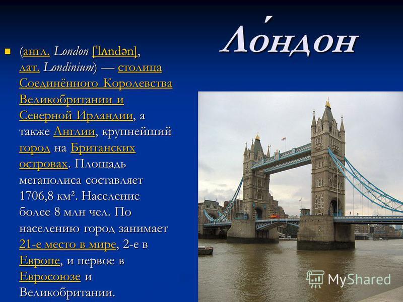 Лондон (англ. London [ ˈ l ʌ ndən], лат. Londinium) столица Соединённого Королевства Великобритании и Северной Ирландии, а также Англии, крупнейший город на Британских островах. Площадь мегаполиса составляет 1706,8 км². Население более 8 млн чел. По