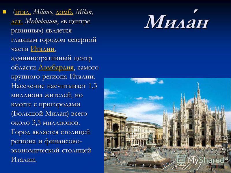 Милан (итал. Milano, ломб. Milan, лат. Mediolanum, «в центре равнины») является главным городом северной части Италии, административный центр области Ломбардия, самого крупного региона Италии. Население насчитывает 1,3 миллиона жителей, но вместе с п