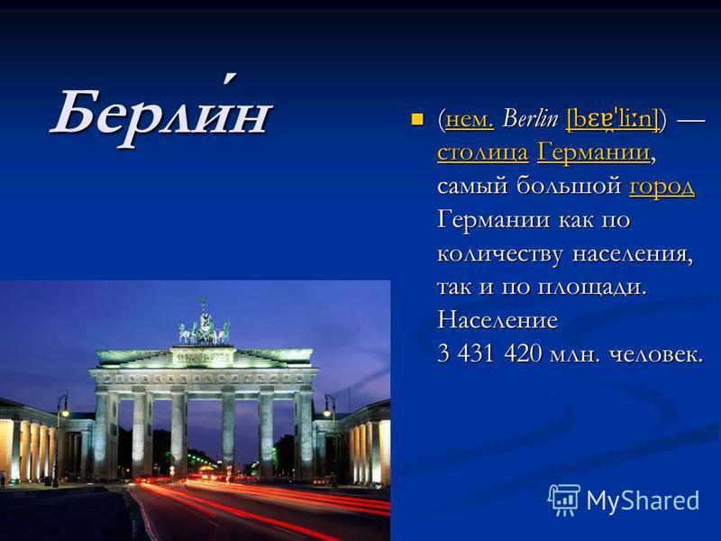 Берлин (нем. Berlin [b ɛɐ̯ˈ li ː n]) столица Германии, самый большой город Германии как по количеству населения, так и по площади. Население 3 431 420 млн. человек. (нем. Berlin [b ɛɐ̯ˈ li ː n]) столица Германии, самый большой город Германии как по к