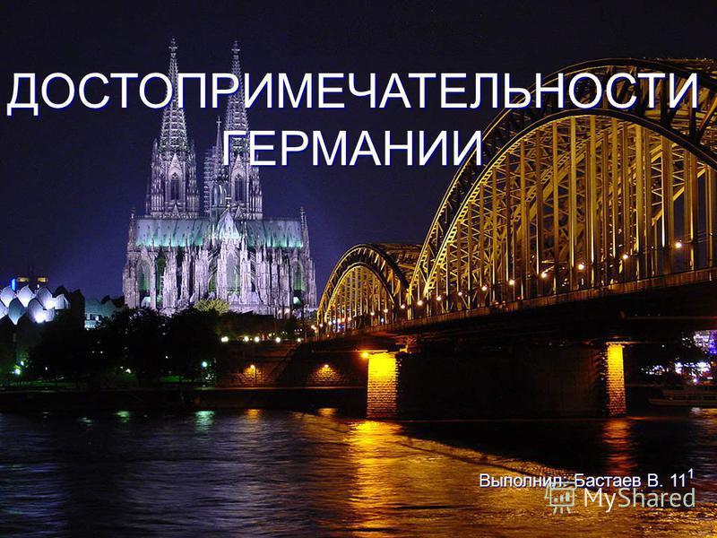 ДОСТОПРИМЕЧАТЕЛЬНОСТИ ГЕРМАНИИ Выполнил: Бастаев В. 11 1