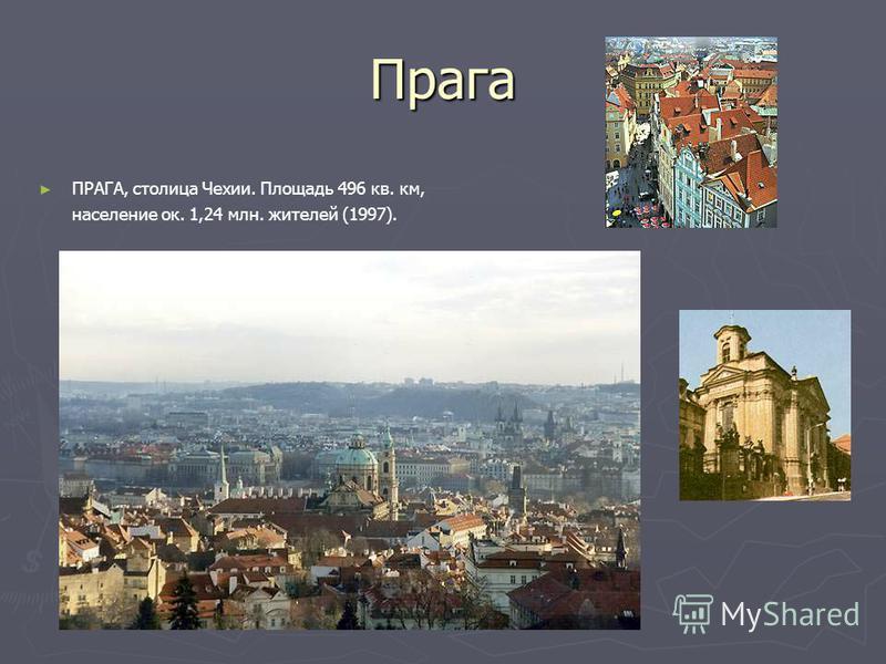 Прага ПРАГА, столица Чехии. Площадь 496 кв. км, население ок. 1,24 млн. жителей (1997).