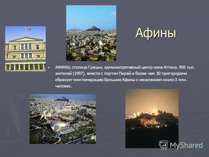 Афины АФИНЫ, столица Греции, административный центр нома Аттика. 950 тыс. жителей (1997), вместе с портом Пирей и более чем 30 пригородами образует конгломерацию Большие Афины с населением около 3 млн. человек.