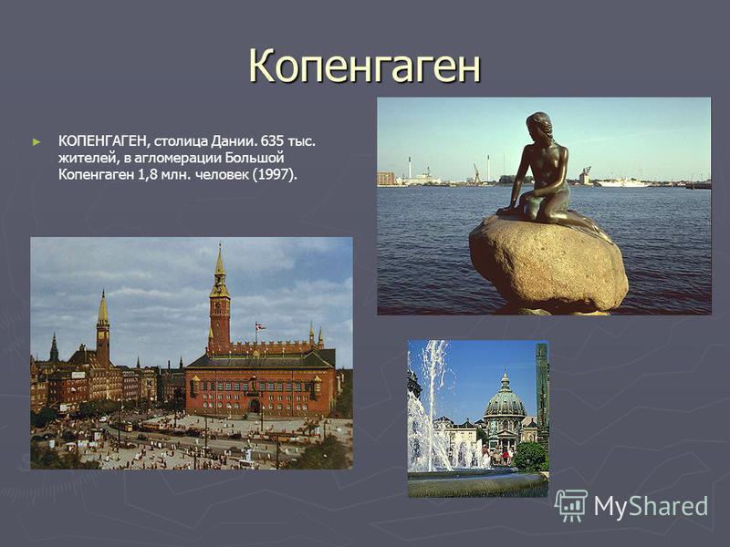 Копенгаген КОПЕНГАГЕН, столица Дании. 635 тыс. жителей, в агломерации Большой Копенгаген 1,8 млн. человек (1997).