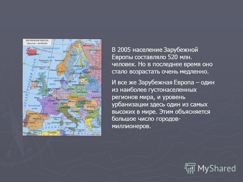В 2005 население Зарубежной Европы составляло 520 млн. человек. Но в последнее время оно стало возрастать очень медленно. И все же Зарубежная Европа – один из наиболее густонаселенных регионов мира, и уровень урбанизации здесь один из самых высоких в