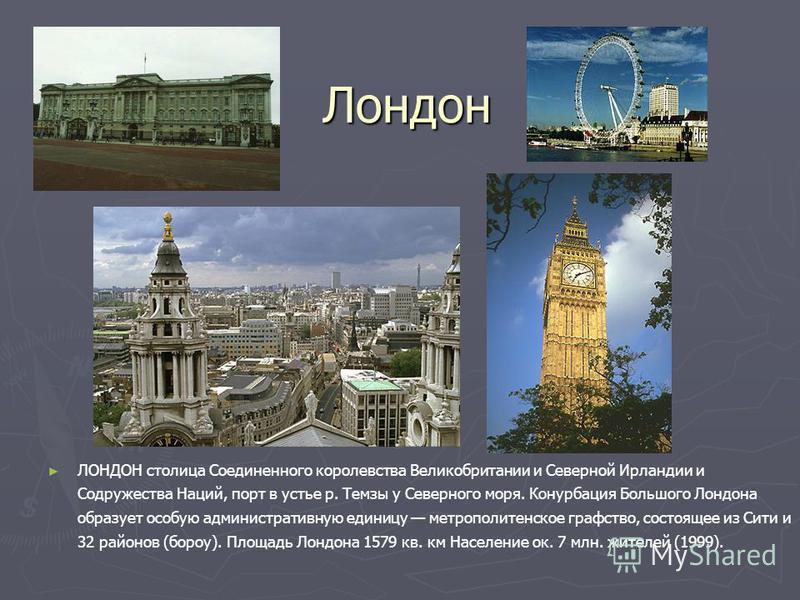 Лондон ЛОНДОН столица Соединенного королевства Великобритании и Северной Ирландии и Содружества Наций, порт в устье р. Темзы у Северного моря. Конурбация Большого Лондона образует особую административную единицу метрополитенское графство, состоящее и