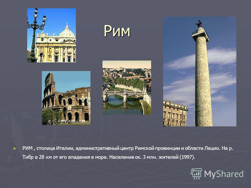 Рим РИМ, столица Италии, административный центр Римской провинции и области Лацио. На р. Тибр в 28 км от его впадения в море. Население ок. 3 млн. жителей (1997).
