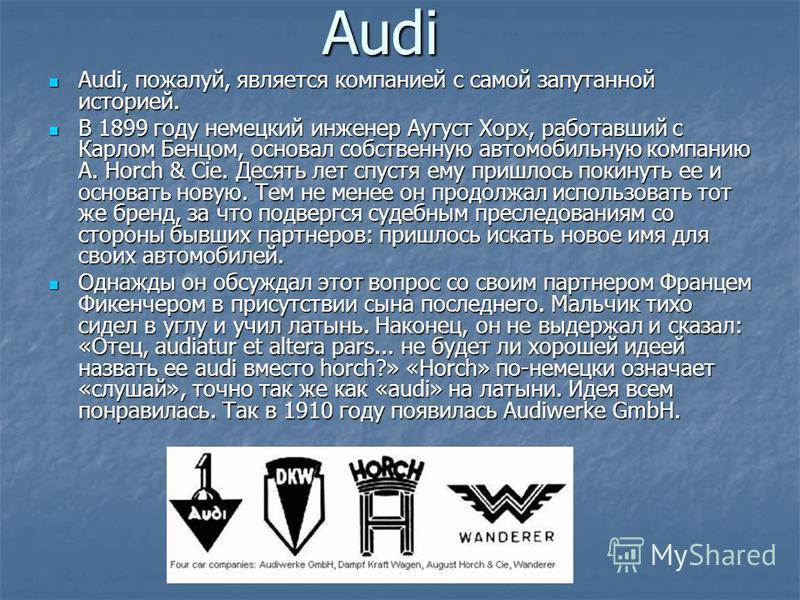 Audi Audi, пожалуй, является компанией с самой запутанной историей. Audi, пожалуй, является компанией с самой запутанной историей. В 1899 году немецкий инженер Аугуст Хорх, работавший с Карлом Бенцом, основал собственную автомобильную компанию A. Hor