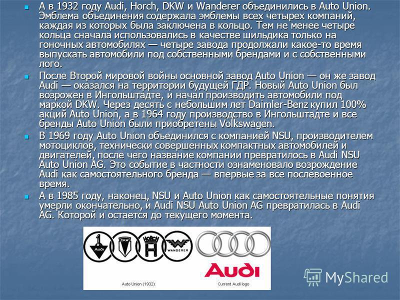 А в 1932 году Audi, Horch, DKW и Wanderer объединились в Auto Union. Эмблема объединения содержала эмблемы всех четырех компаний, каждая из которых была заключена в кольцо. Тем не менее четыре кольца сначала использовались в качестве шильдика только