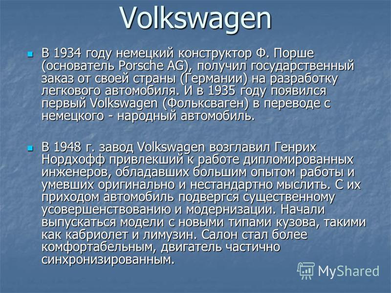 Volkswagen В 1934 году немецкий конструктор Ф. Порше (основатель Porsche AG), получил государственный заказ от своей страны (Германии) на разработку легкового автомобиля. И в 1935 году появился первый Volkswagen (Фольксваген) в переводе с немецкого -