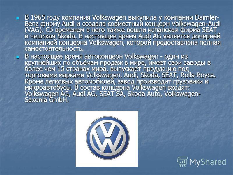 В 1965 году компания Volkswagen выкупила у компании Daimler- Benz фирму Audi и создала совместный концерн Volkswagen-Audi (VAG). Со временем в него также вошли испанская фирма SEAT и чешская Skoda. В настоящее время Audi AG является дочерней компание