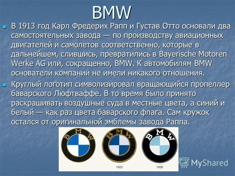 BMW В 1913 год Карл Фредерих Рапп и Густав Отто основали два самостоятельных завода по производству авиационных двигателей и самолетов соответственно, которые в дальнейшем, слившись, превратились в Bayerische Motoren Werke AG или, сокращенно, BMW. К