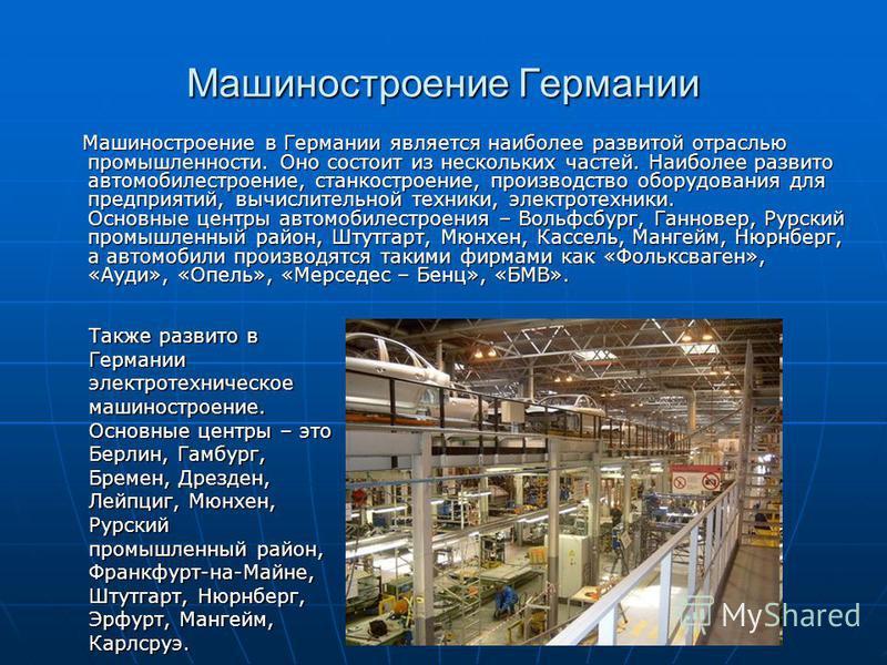 Машиностроение в Германии является наиболее развитой отраслью промышленности. Оно состоит из нескольких частей. Наиболее развито автомобилестроение, станкостроение, производство оборудования для предприятий, вычислительной техники, электротехники. Ос