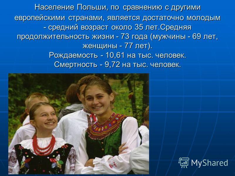Население Польши, по сравнению с другими европейскими странами, является достаточно молодым - средний возраст около 35 лет.Средняя продолжительность жизни - 73 года (мужчины - 69 лет, женщины - 77 лет). Рождаемость - 10,61 на тыс. человек. Смертность