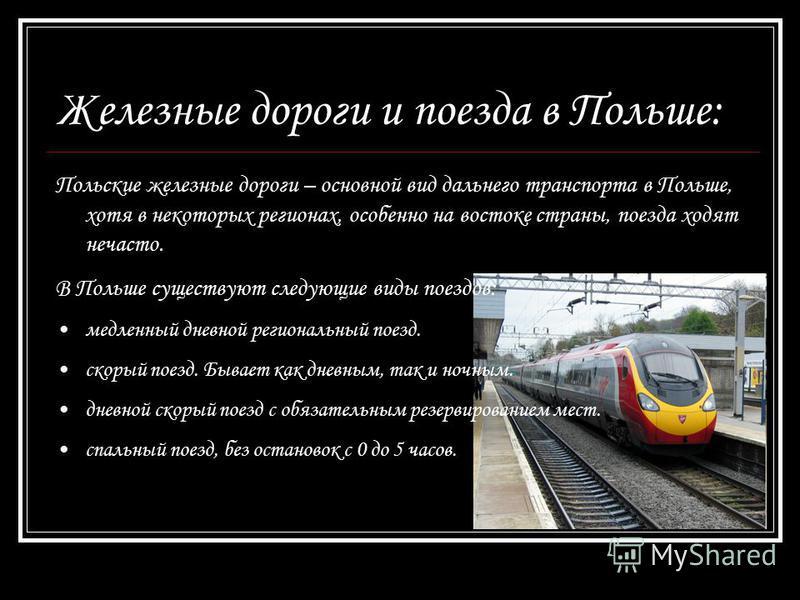 Железные дороги и поезда в Польше: Польские железные дороги – основной вид дальнего транспорта в Польше, хотя в некоторых регионах, особенно на востоке страны, поезда ходят нечасто. В Польше существуют следующие виды поездов: медленный дневной регион