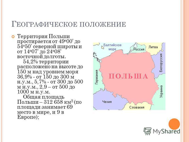 Г ЕОГРАФИЧЕСКОЕ ПОЛОЖЕНИЕ Территория Польши простирается от 49 o 00 до 54 о 50 северной широты и от 14 o 07 до 24 o 08 восточной долготы. 54,2% территории расположено на высоте до 150 м над уровнем моря 36,9% - от 150 до 300 м н.у.м., 5,7% - от 300 д