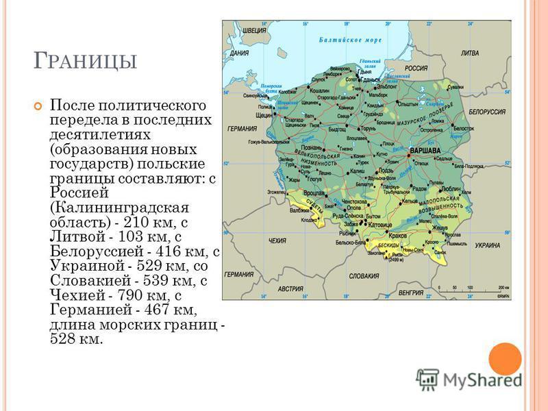 Г РАНИЦЫ После политического передела в последних десятилетиях (образования новых государств) польские границы составляют: с Россией (Калининградская область) - 210 км, с Литвой - 103 км, с Белоруссией - 416 км, с Украиной - 529 км, со Словакией - 53