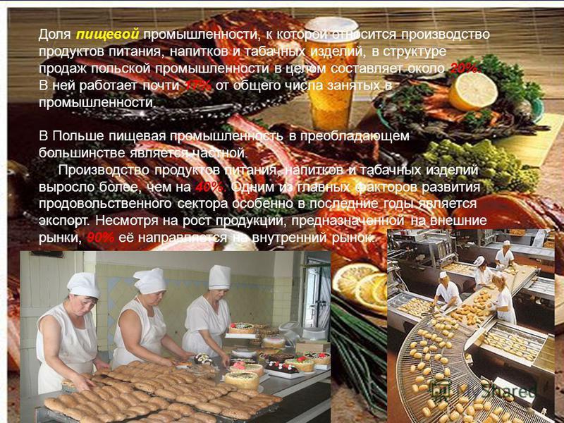 Доля пищевой промышленности, к которой относится производство продуктов питания, напитков и табачных изделий, в структуре продаж польской промышленности в целом составляет около 20%. В ней работает почти 17% от общего числа занятых в промышленности.