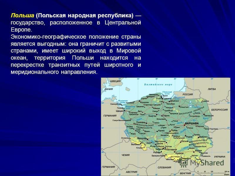 Польша (Польская народная республика) государство, расположенное в Центральной Европе. Экономико-географическое положение страны является выгодным: она граничит с развитыми странами, имеет широкий выход в Мировой океан, территория Польши находится на