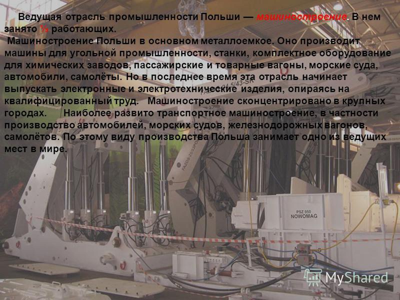 Ведущая отрасль промышленности Польши машиностроение. В нем занято работающих. Машиностроение Польши в основном металлоемкое. Оно производит машины для угольной промышленности, станки, комплектное оборудование для химических заводов, пассажирские и т