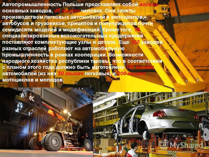 Автопромышленность Польши представляет собой восемь основных заводов, 45 тысяч человек. Они заняты производством легковых автомобилей и мотоциклов, автобусов и грузовиков, прицепов и полуприцепов почти семидесяти моделей и модификаций. Кроме того, 16