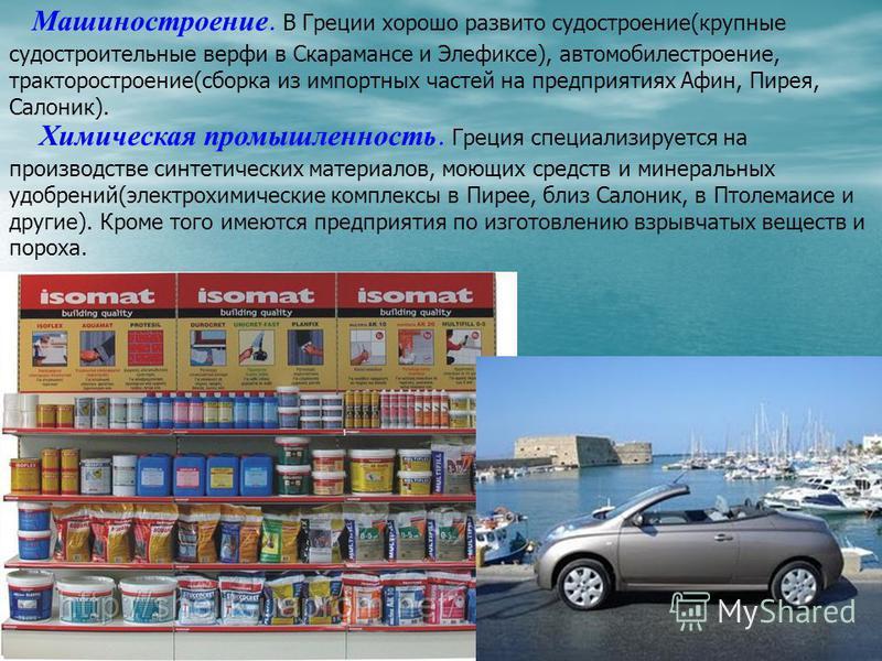 Машиностроение. В Греции хорошо развито судостроение(крупные судостроительные верфи в Скарамансе и Элефиксе), автомобилестроение, тракторостроение(сборка из импортных частей на предприятиях Афин, Пирея, Салоник). Химичешская промышленность. Греция сп