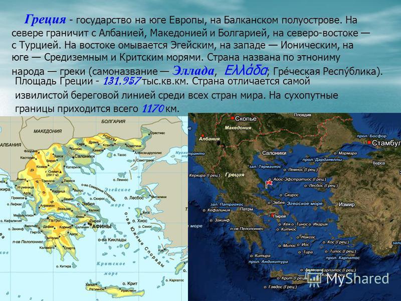 Греция - государство на юге Европы, на Балканском полуострове. На севере граничит с Албанией, Македонией и Болгарией, на северо-востоке с Турцией. На востоке омывается Эгейским, на западе Ионическим, на юге Средиземным и Критским морями. Страна назва