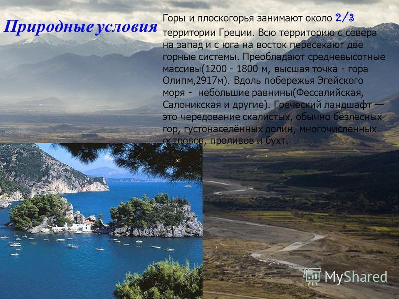 Природные условия Горы и плоскогорья занимают около 2/3 территории Греции. Всю территорию с севера на запад и с юга на восток пересекают две горные системы. Преобладают средневысотные массивы(1200 - 1800 м, высшая точка - гора Олипм,2917 м). Вдоль по
