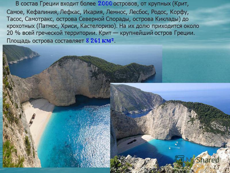 В состав Греции входит более 2000 островов, от крупных (Крит, Самое, Кефалиния, Лефкас, Икария, Лемнос, Лесбос, Родос, Корфу, Тасос, Самотракс, острова Северной Спорады, острова Киклады) до крохотных (Патмос, Хриси, Кастелоризо). На их долю приходитс