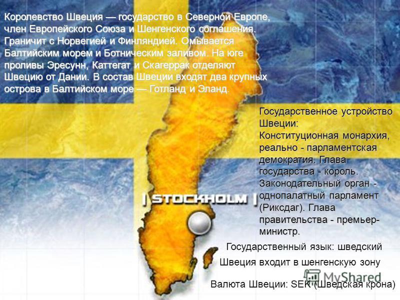 Королевство Швеция государство в Северной Европе, член Европейского Союза и Шенгенского соглашения. Граничит с Норвегией и Финляндией. Омывается Балтийским морем и Ботническим заливом. На юге проливы Эресунн, Каттегат и Скагеррак отделяют Швецию от Д