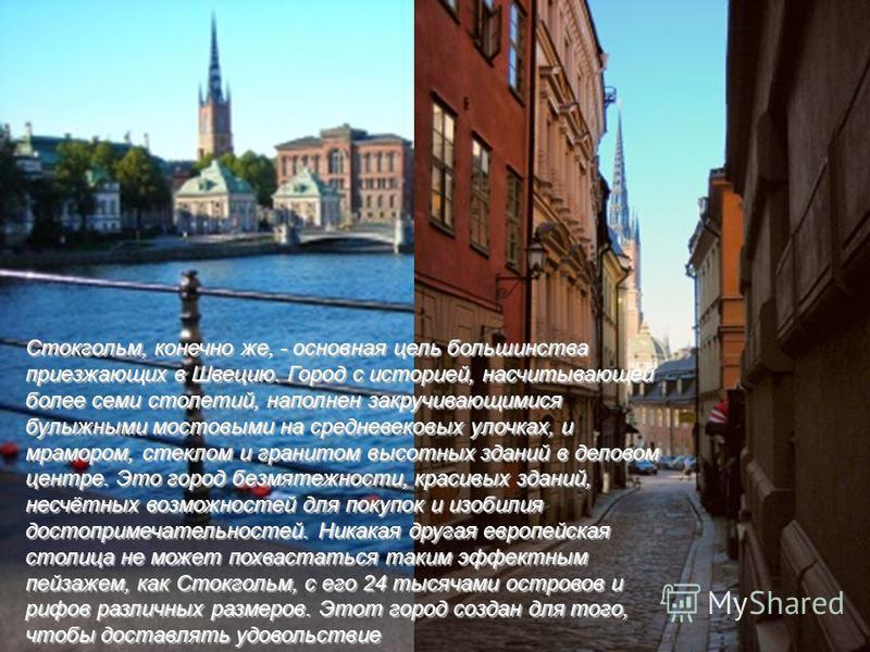 Стокгольм, конечно же, - основная цель большинства приезжающих в Швецию. Город с историей, насчитывающей более семи столетий, наполнен закручивающимися булыжными мостовыми на средневековых улочках, и мрамором, стеклом и гранитом высотных зданий в дел