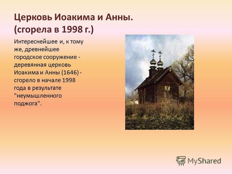 Церковь Иоакима и Анны. (сгорела в 1998 г.) Интереснейшее и, к тому же, древнейшее городское сооружение - деревянная церковь Иоакима и Анны (1646) - сгорело в начале 1998 года в результате неумышленного поджога.