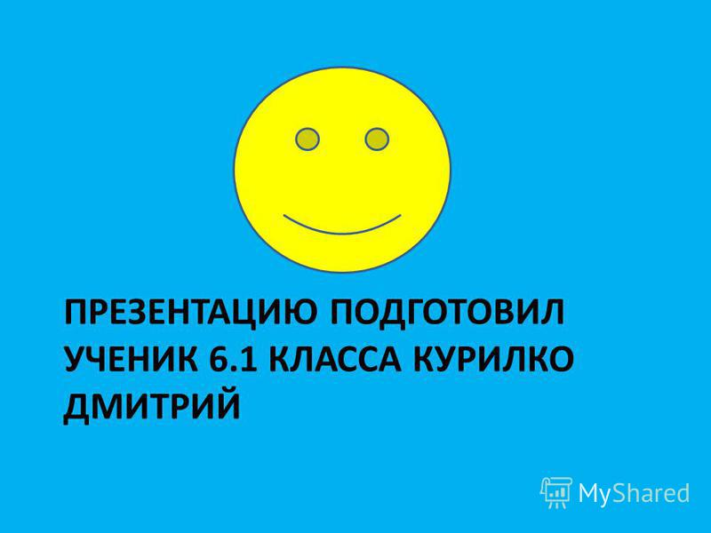 ПРЕЗЕНТАЦИЮ ПОДГОТОВИЛ УЧЕНИК 6.1 КЛАССА КУРИЛКО ДМИТРИЙ
